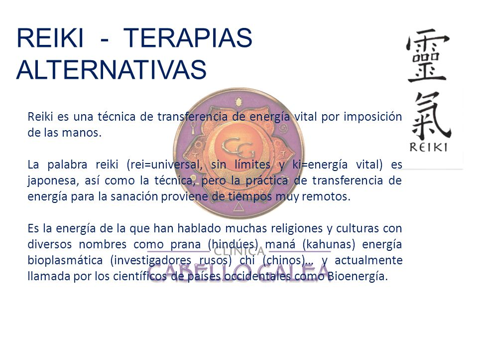 REIKI - TERAPIAS ALTERNATIVAS Reiki es una técnica de transferencia de energía vital por imposición de las manos. La palabra reiki (rei=universal, sin