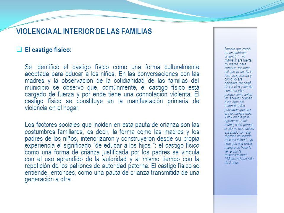 VIOLENCIA AL INTERIOR DE LAS FAMILIAS El castigo físico: Se identificó el castigo físico como una forma culturalmente aceptada para educar a los niños.
