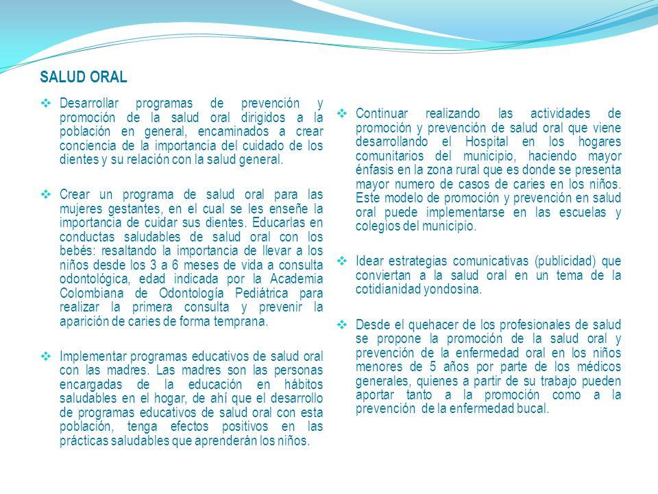 SALUD ORAL Desarrollar programas de prevención y promoción de la salud oral dirigidos a la población en general, encaminados a crear conciencia de la importancia del cuidado de los dientes y su relación con la salud general.