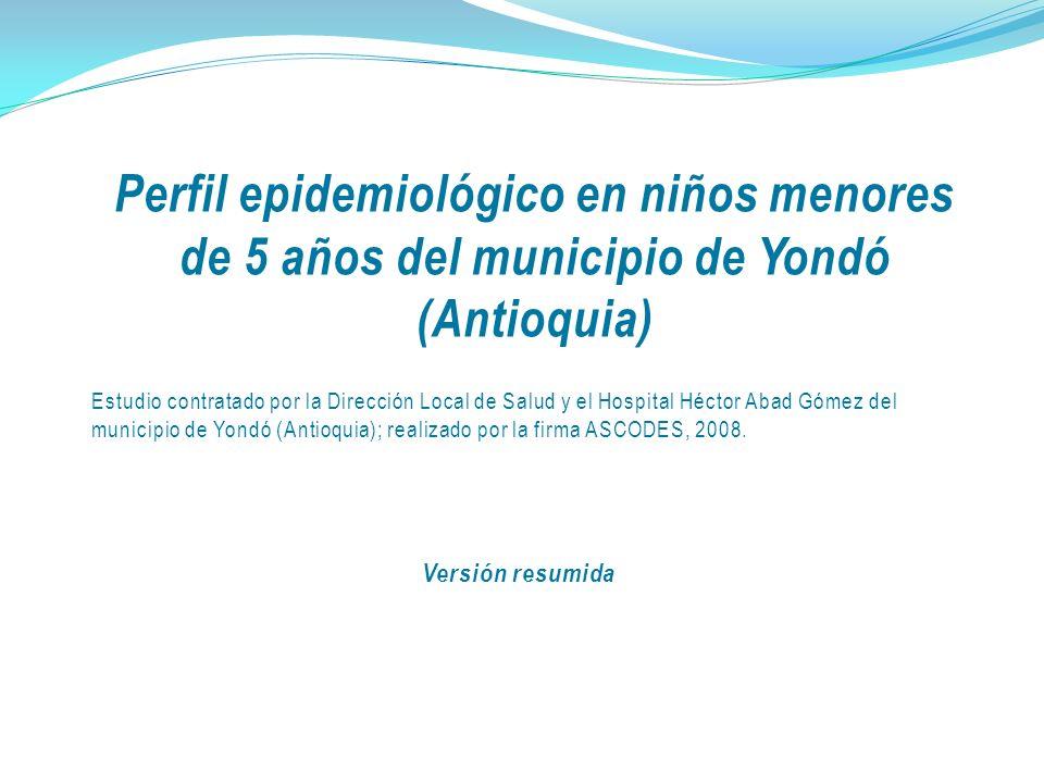 Perfil epidemiológico en niños menores de 5 años del municipio de Yondó (Antioquia) Estudio contratado por la Dirección Local de Salud y el Hospital Héctor Abad Gómez del municipio de Yondó (Antioquia); realizado por la firma ASCODES, 2008.