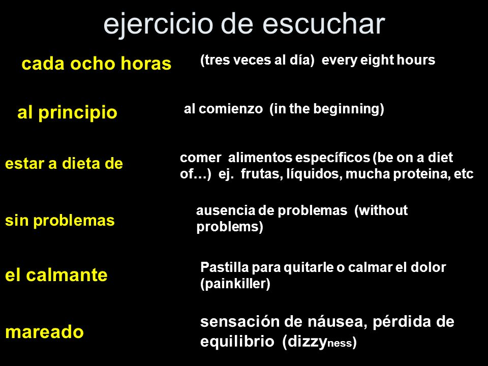 ejercicio de escuchar cada ocho horas (tres veces al día) every eight hours al principio al comienzo (in the beginning) estar a dieta de comer alimentos específicos (be on a diet of…) ej.