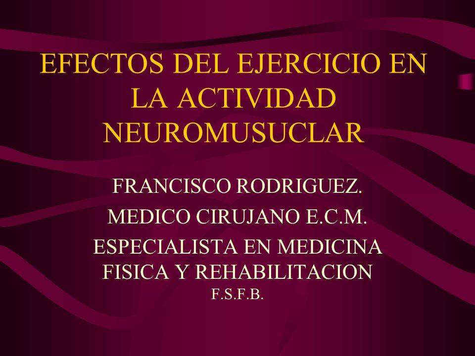 EFECTOS DEL EJERCICIO EN LA ACTIVIDAD NEUROMUSUCLAR FRANCISCO RODRIGUEZ. MEDICO CIRUJANO E.C.M. ESPECIALISTA EN MEDICINA FISICA Y REHABILITACION F.S.F