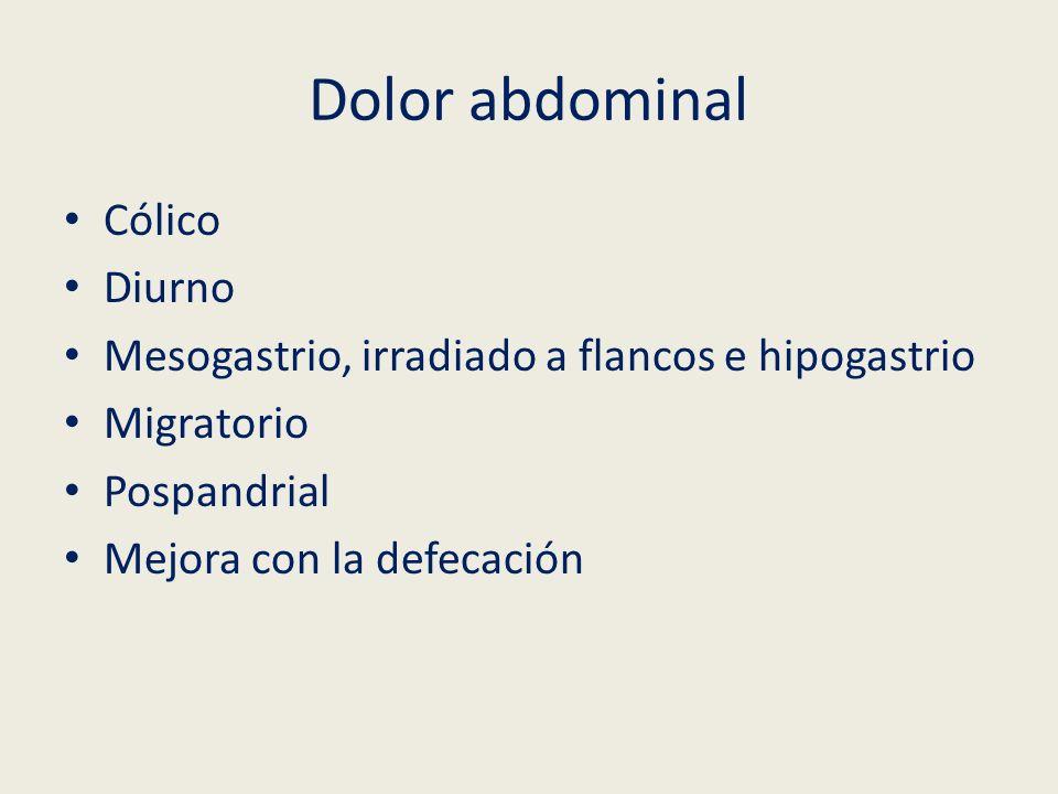 Dolor abdominal Cólico Diurno Mesogastrio, irradiado a flancos e hipogastrio Migratorio Pospandrial Mejora con la defecación