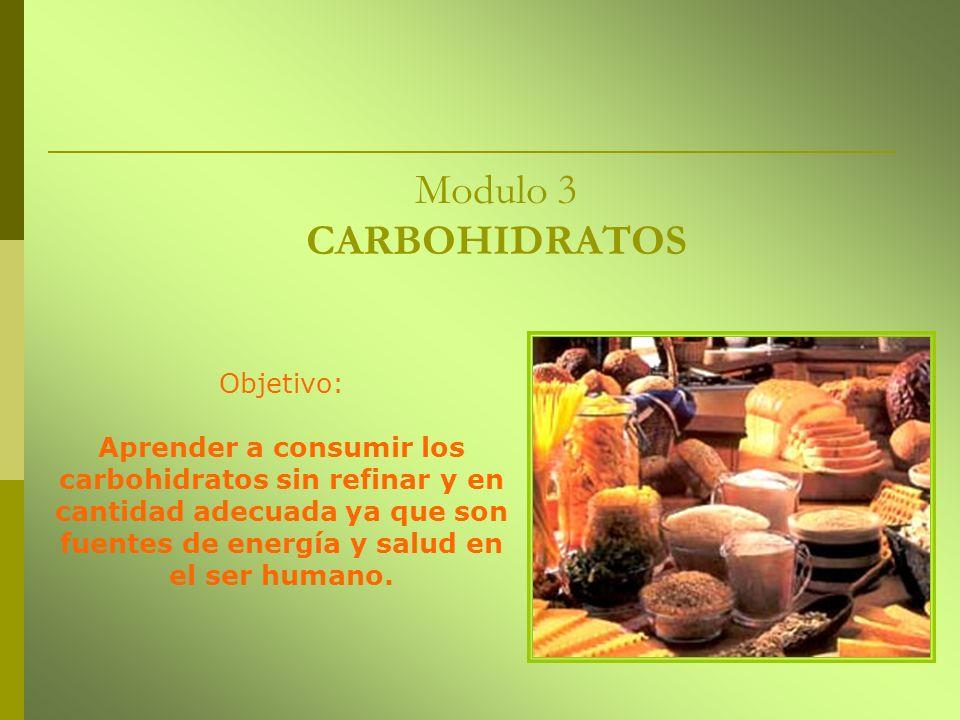 Modulo 3 CARBOHIDRATOS Objetivo: Aprender a consumir los carbohidratos sin refinar y en cantidad adecuada ya que son fuentes de energía y salud en el