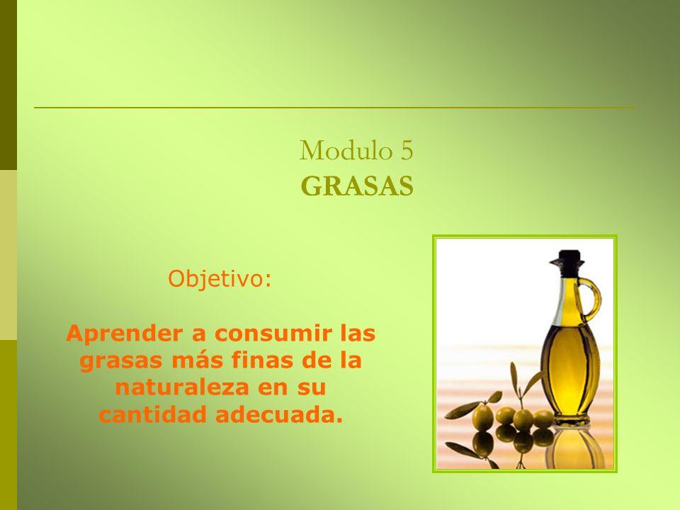 Modulo 5 GRASAS Objetivo: Aprender a consumir las grasas más finas de la naturaleza en su cantidad adecuada.