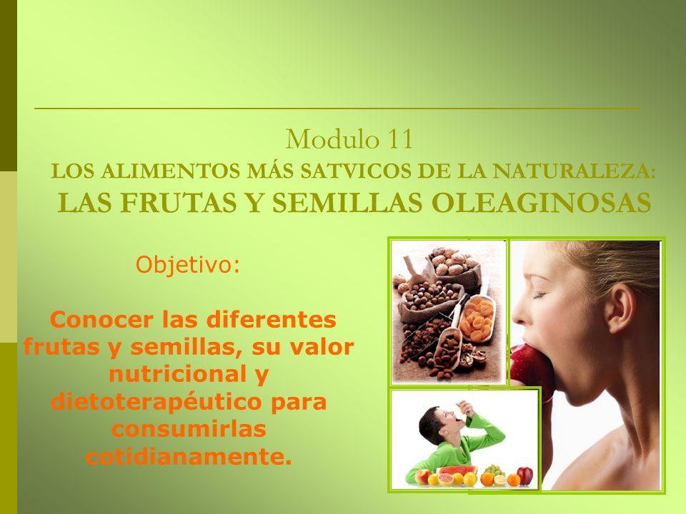 Modulo 11 LOS ALIMENTOS MÁS SATVICOS DE LA NATURALEZA: LAS FRUTAS Y SEMILLAS OLEAGINOSAS Objetivo: Conocer las diferentes frutas y semillas, su valor