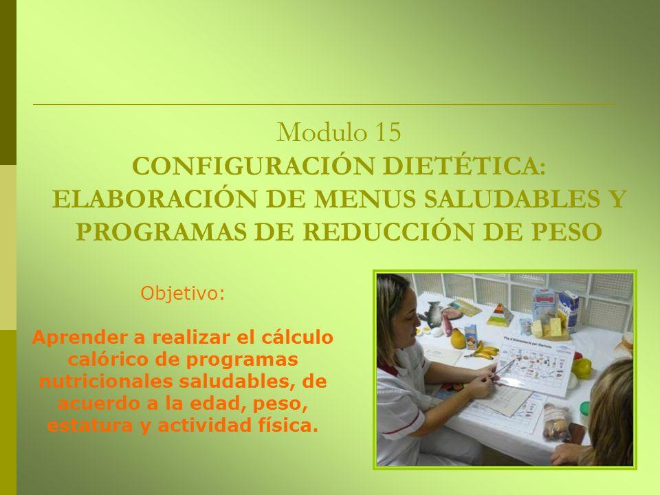 Modulo 15 CONFIGURACIÓN DIETÉTICA: ELABORACIÓN DE MENUS SALUDABLES Y PROGRAMAS DE REDUCCIÓN DE PESO Objetivo: Aprender a realizar el cálculo calórico