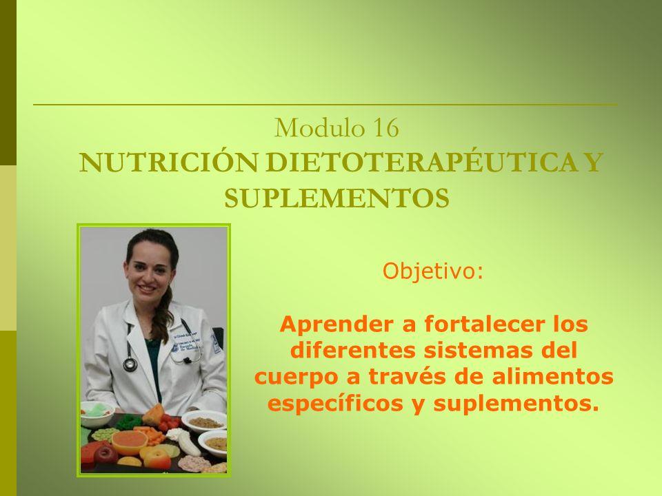 Modulo 16 NUTRICIÓN DIETOTERAPÉUTICA Y SUPLEMENTOS Objetivo: Aprender a fortalecer los diferentes sistemas del cuerpo a través de alimentos específico