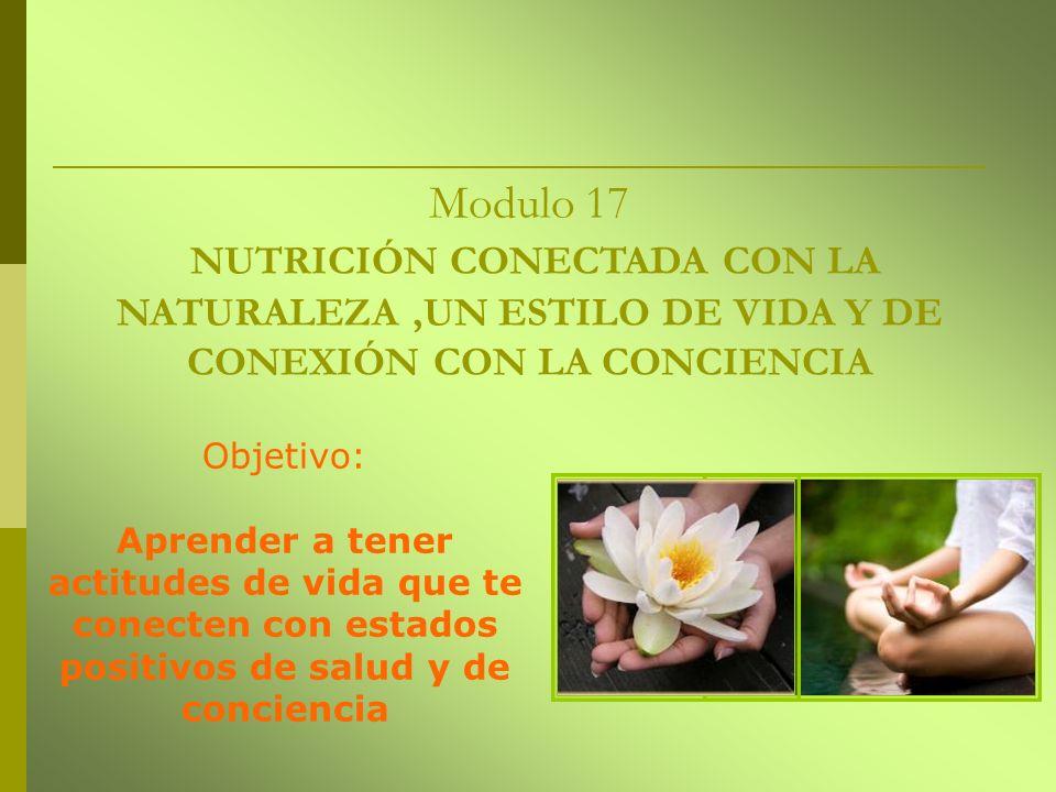 Modulo 17 NUTRICIÓN CONECTADA CON LA NATURALEZA,UN ESTILO DE VIDA Y DE CONEXIÓN CON LA CONCIENCIA Objetivo: Aprender a tener actitudes de vida que te