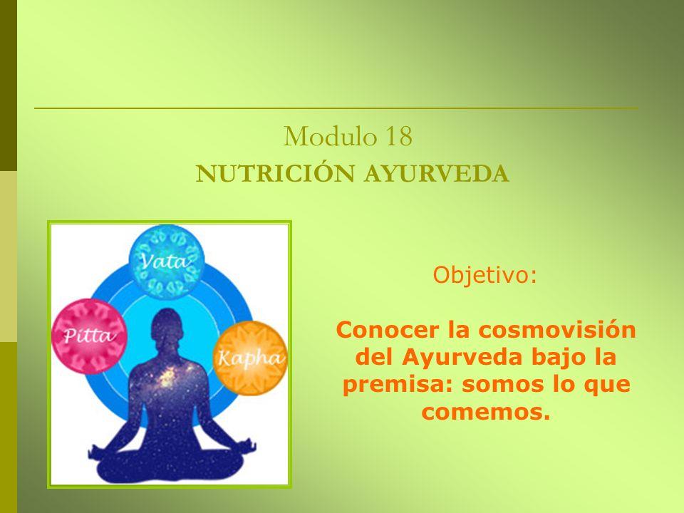 Modulo 18 NUTRICIÓN AYURVEDA Objetivo: Conocer la cosmovisión del Ayurveda bajo la premisa: somos lo que comemos.
