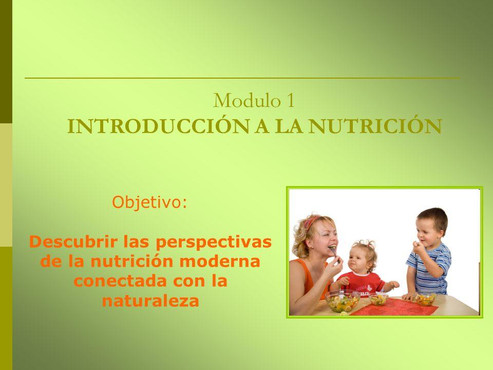Modulo 1 INTRODUCCIÓN A LA NUTRICIÓN Objetivo: Descubrir las perspectivas de la nutrición moderna conectada con la naturaleza