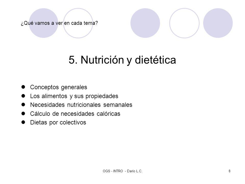 OGS - INTRO - Darío L.C.8 ¿Qué vamos a ver en cada tema? 5. Nutrición y dietética Conceptos generales Los alimentos y sus propiedades Necesidades nutr