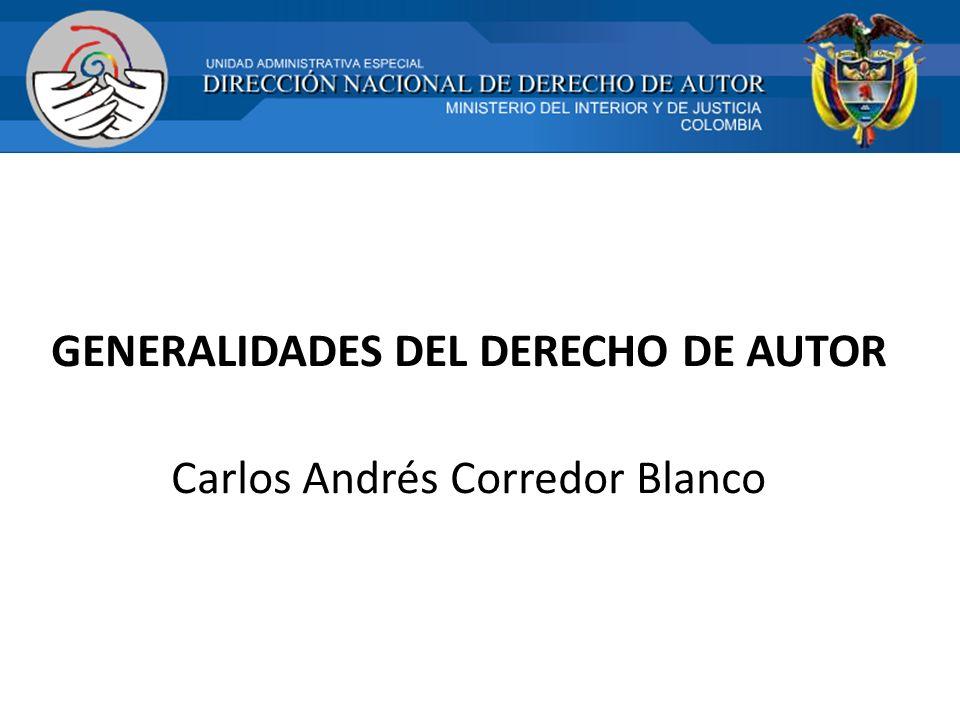 GENERALIDADES DEL DERECHO DE AUTOR Carlos Andrés Corredor Blanco