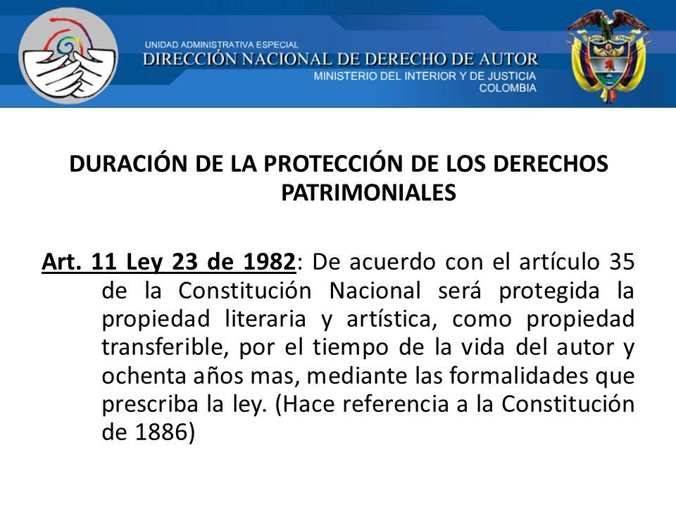 DURACIÓN DE LA PROTECCIÓN DE LOS DERECHOS PATRIMONIALES Art. 11 Ley 23 de 1982: De acuerdo con el artículo 35 de la Constitución Nacional será protegi