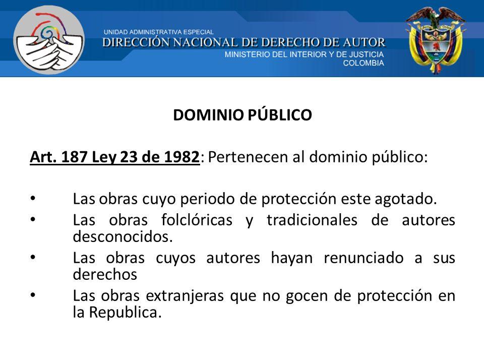 DOMINIO PÚBLICO Art. 187 Ley 23 de 1982: Pertenecen al dominio público: Las obras cuyo periodo de protección este agotado. Las obras folclóricas y tra