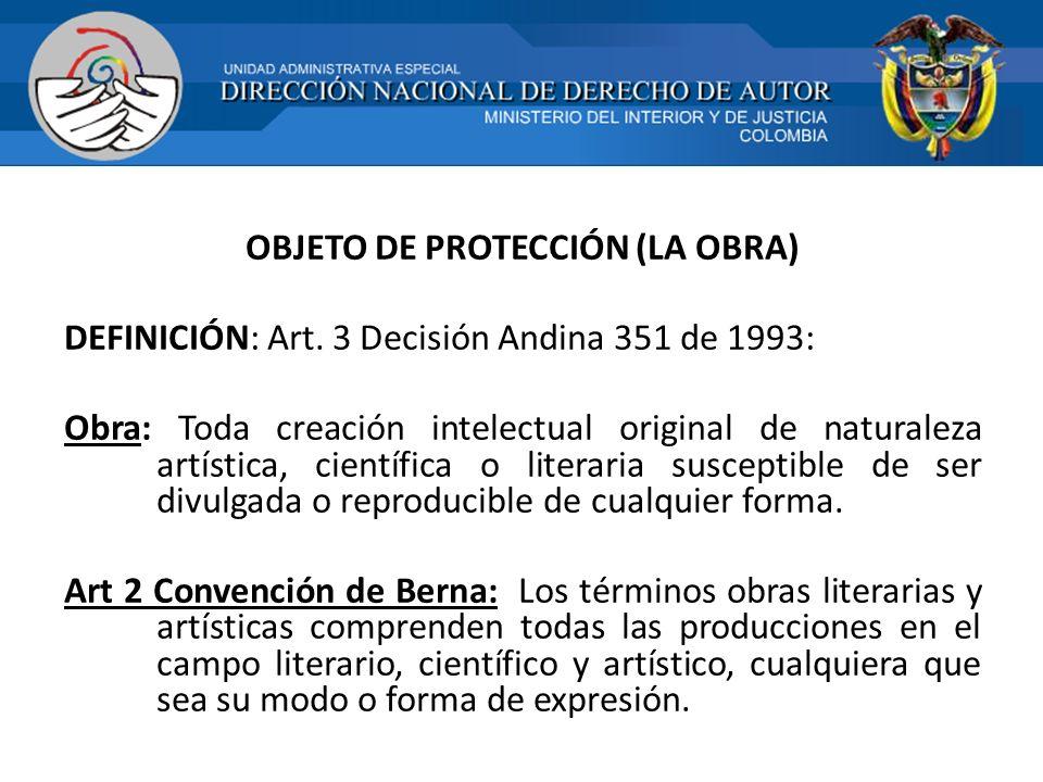 OBJETO DE PROTECCIÓN (LA OBRA) DEFINICIÓN: Art. 3 Decisión Andina 351 de 1993: Obra: Toda creación intelectual original de naturaleza artística, cient