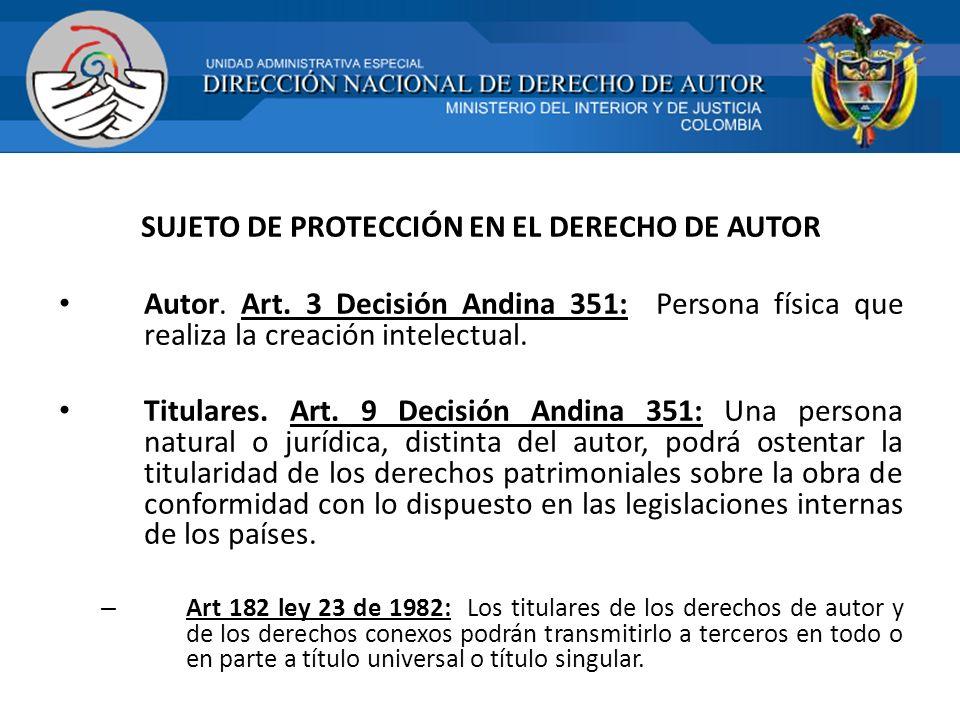 SUJETO DE PROTECCIÓN EN EL DERECHO DE AUTOR Autor. Art. 3 Decisión Andina 351: Persona física que realiza la creación intelectual. Titulares. Art. 9 D