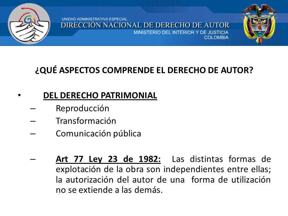 ¿QUÉ ASPECTOS COMPRENDE EL DERECHO DE AUTOR? DEL DERECHO PATRIMONIAL – Reproducción – Transformación – Comunicación pública – Art 77 Ley 23 de 1982: L