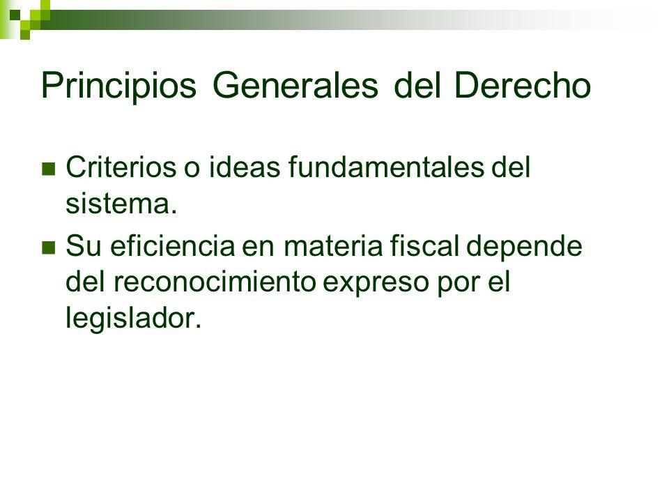 Principios Generales del Derecho Criterios o ideas fundamentales del sistema. Su eficiencia en materia fiscal depende del reconocimiento expreso por e