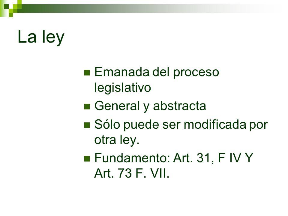 La ley Emanada del proceso legislativo General y abstracta Sólo puede ser modificada por otra ley. Fundamento: Art. 31, F IV Y Art. 73 F. VII.