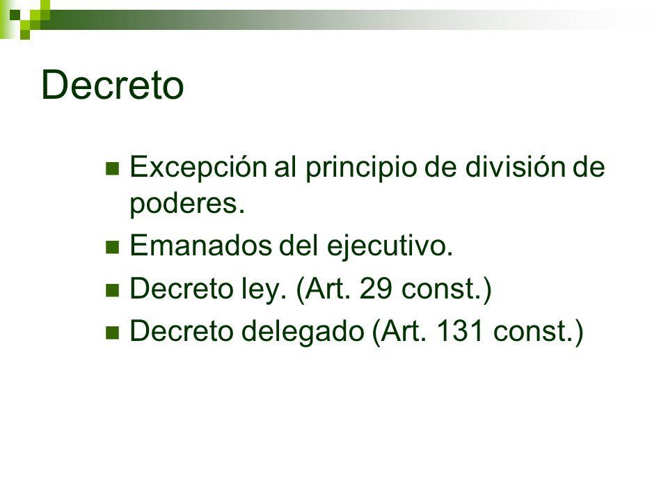 Decreto Excepción al principio de división de poderes. Emanados del ejecutivo. Decreto ley. (Art. 29 const.) Decreto delegado (Art. 131 const.)