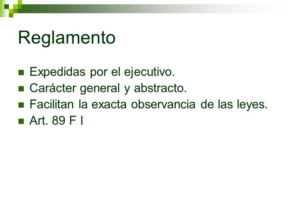 Reglamento Expedidas por el ejecutivo. Carácter general y abstracto. Facilitan la exacta observancia de las leyes. Art. 89 F I
