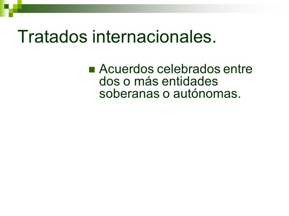 Tratados internacionales. Acuerdos celebrados entre dos o más entidades soberanas o autónomas.
