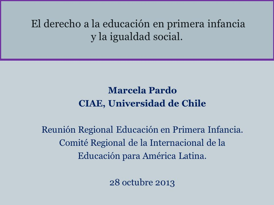 El derecho a la educación en primera infancia y la igualdad social. Marcela Pardo CIAE, Universidad de Chile Reunión Regional Educación en Primera Inf
