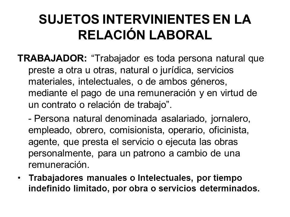SUJETOS INTERVINIENTES EN LA RELACIÓN LABORAL TRABAJADOR: Trabajador es toda persona natural que preste a otra u otras, natural o jurídica, servicios