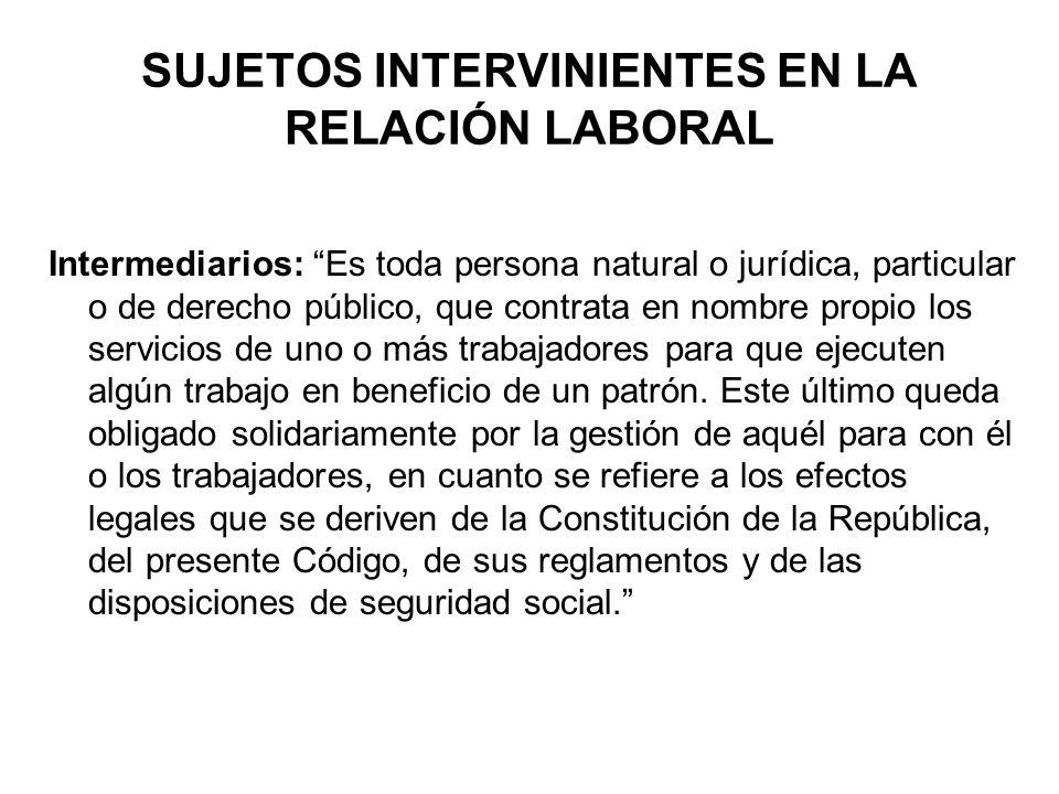SUJETOS INTERVINIENTES EN LA RELACIÓN LABORAL Intermediarios: Es toda persona natural o jurídica, particular o de derecho público, que contrata en nom