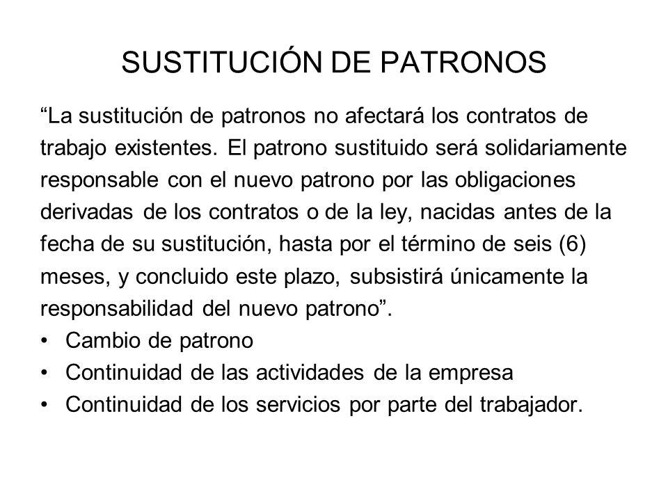SUSTITUCIÓN DE PATRONOS La sustitución de patronos no afectará los contratos de trabajo existentes. El patrono sustituido será solidariamente responsa