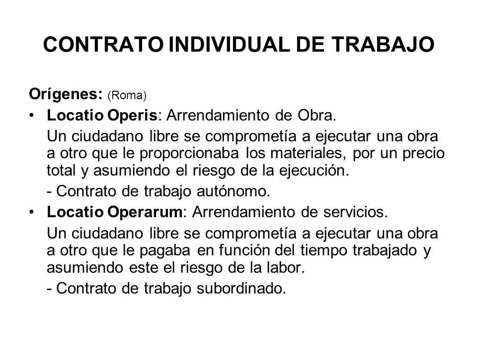 CONTRATO INDIVIDUAL DE TRABAJO Orígenes: (Roma) Locatio Operis: Arrendamiento de Obra.