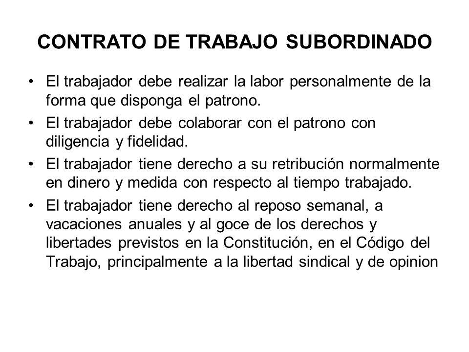 CONTRATO DE TRABAJO SUBORDINADO El trabajador debe realizar la labor personalmente de la forma que disponga el patrono. El trabajador debe colaborar c