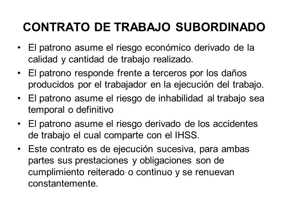 CONTRATO DE TRABAJO SUBORDINADO El patrono asume el riesgo económico derivado de la calidad y cantidad de trabajo realizado. El patrono responde frent