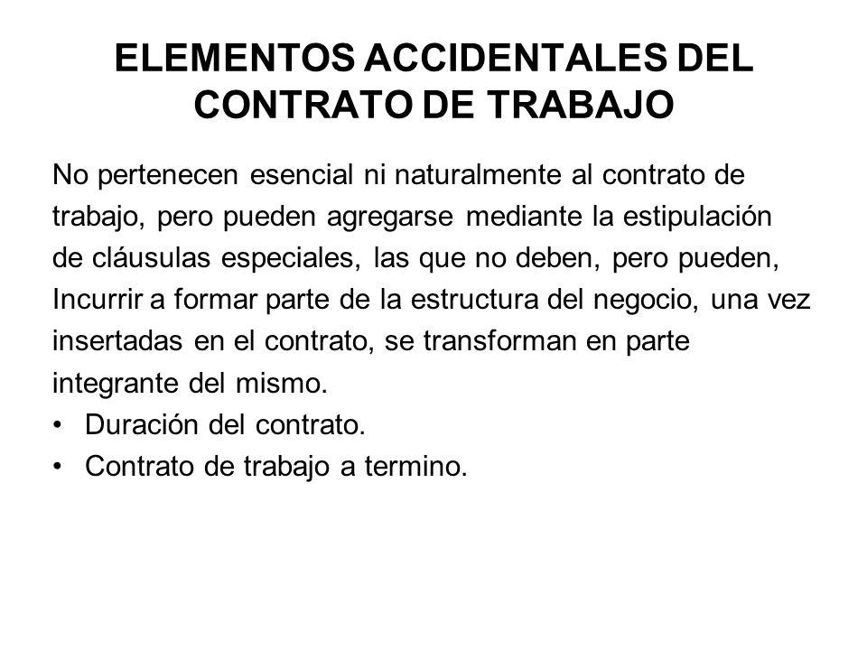 ELEMENTOS ACCIDENTALES DEL CONTRATO DE TRABAJO No pertenecen esencial ni naturalmente al contrato de trabajo, pero pueden agregarse mediante la estipu