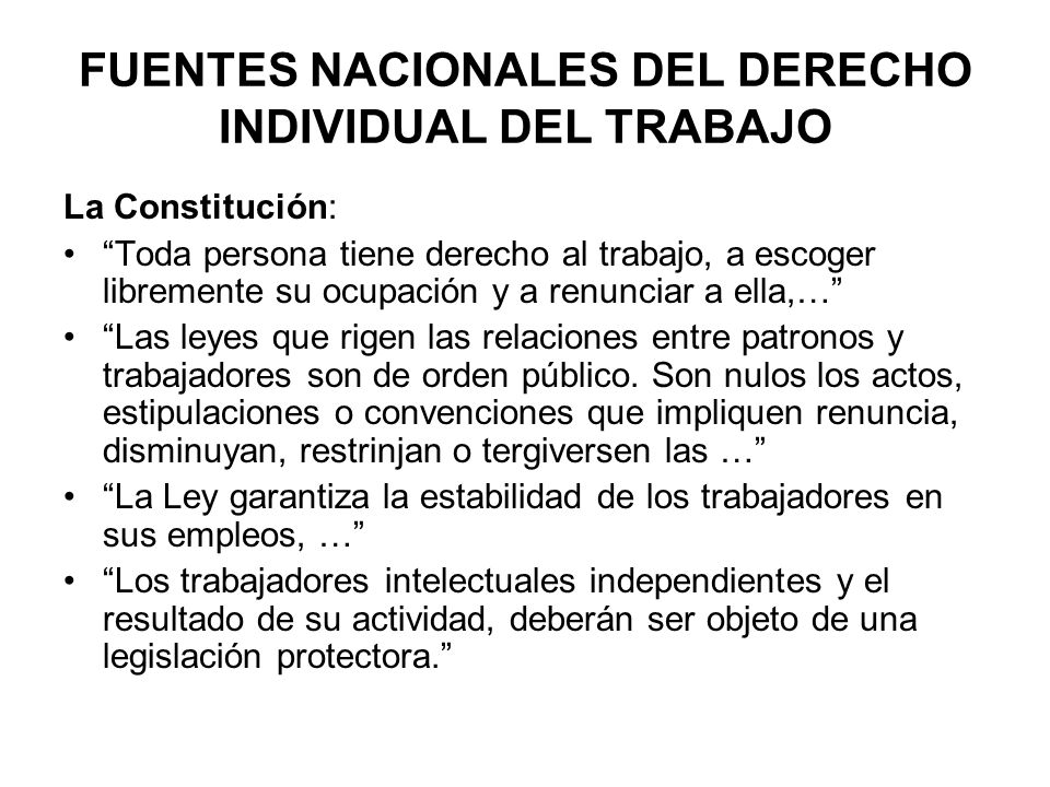 FUENTES NACIONALES DEL DERECHO INDIVIDUAL DEL TRABAJO La Constitución: Toda persona tiene derecho al trabajo, a escoger libremente su ocupación y a re
