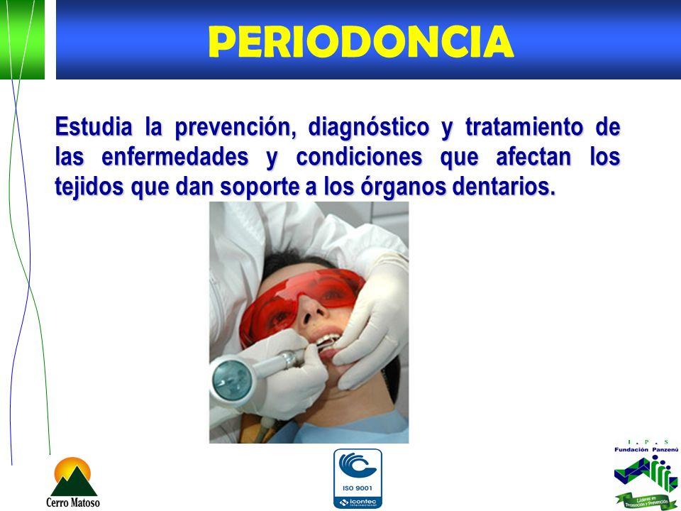 Estudia la prevención, diagnóstico y tratamiento de las enfermedades y condiciones que afectan los tejidos que dan soporte a los órganos dentarios. PE