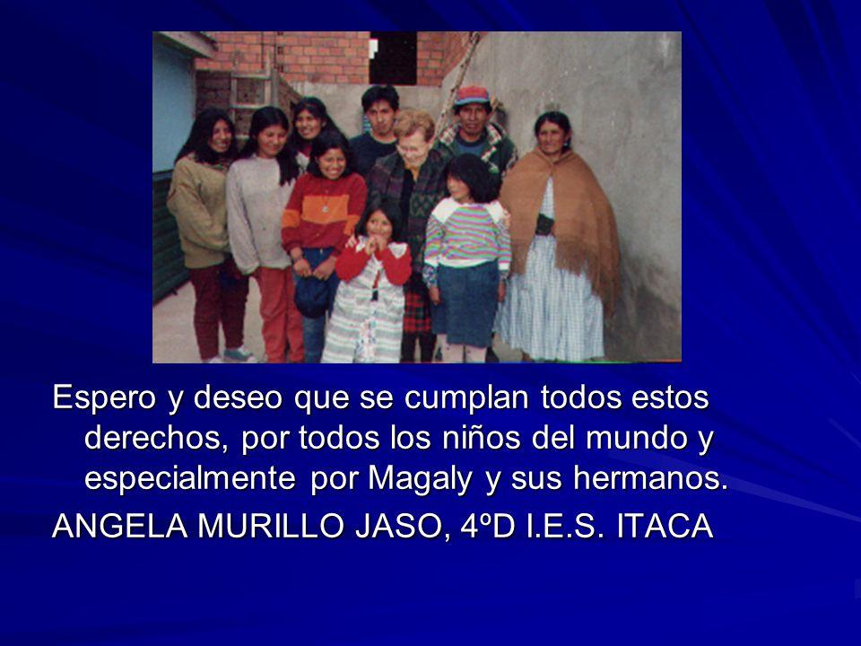Espero y deseo que se cumplan todos estos derechos, por todos los niños del mundo y especialmente por Magaly y sus hermanos. ANGELA MURILLO JASO, 4ºD
