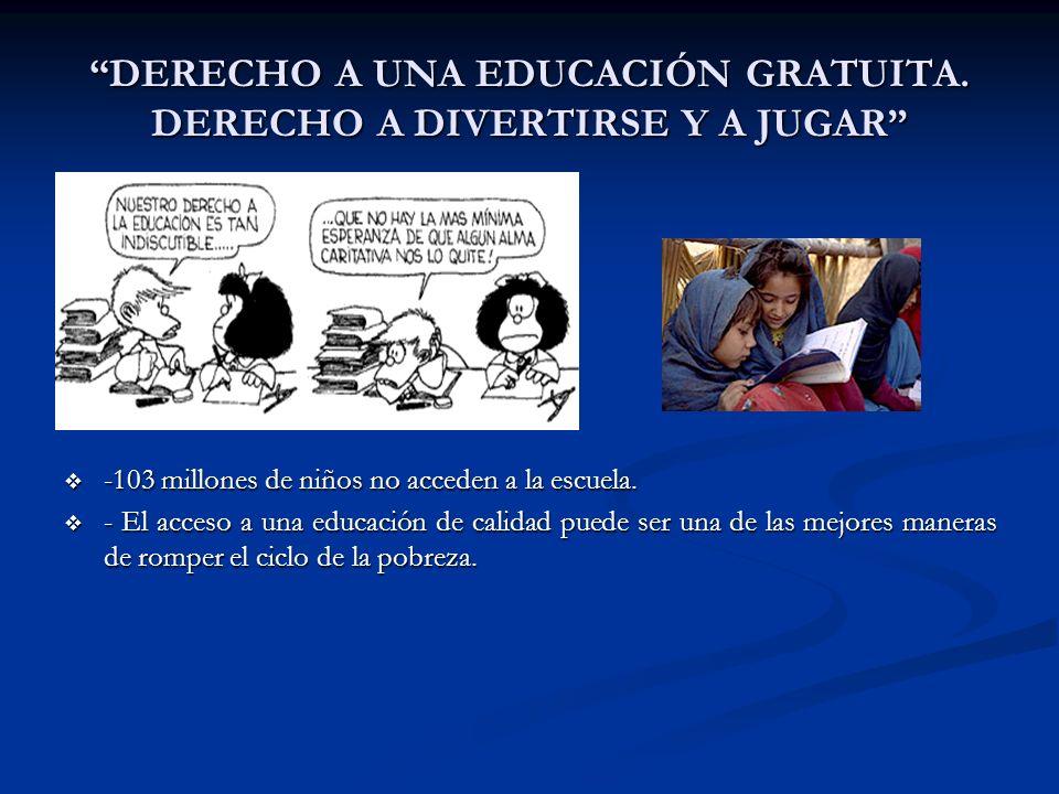 DERECHO A UNA EDUCACIÓN GRATUITA. DERECHO A DIVERTIRSE Y A JUGAR -103 millones de niños no acceden a la escuela. - El acceso a una educación de calida