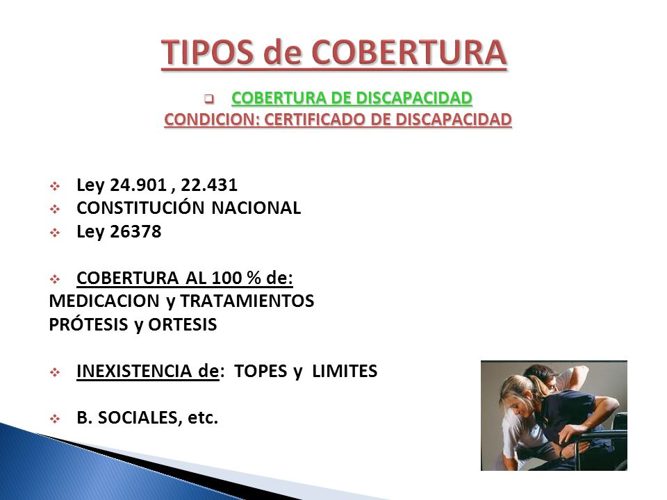 COBERTURA DE DISCAPACIDAD COBERTURA DE DISCAPACIDAD CONDICION: CERTIFICADO DE DISCAPACIDAD Ley 24.901, 22.431 CONSTITUCIÓN NACIONAL Ley 26378 COBERTUR