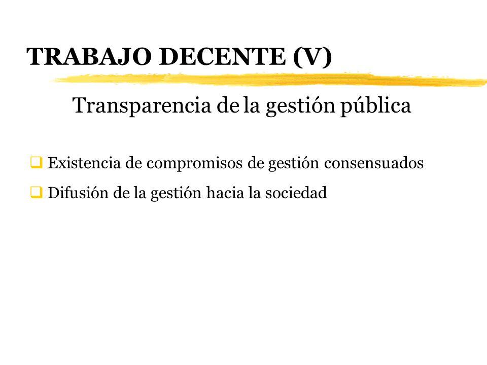 TRABAJO DECENTE (V) Transparencia de la gestión pública Existencia de compromisos de gestión consensuados Difusión de la gestión hacia la sociedad