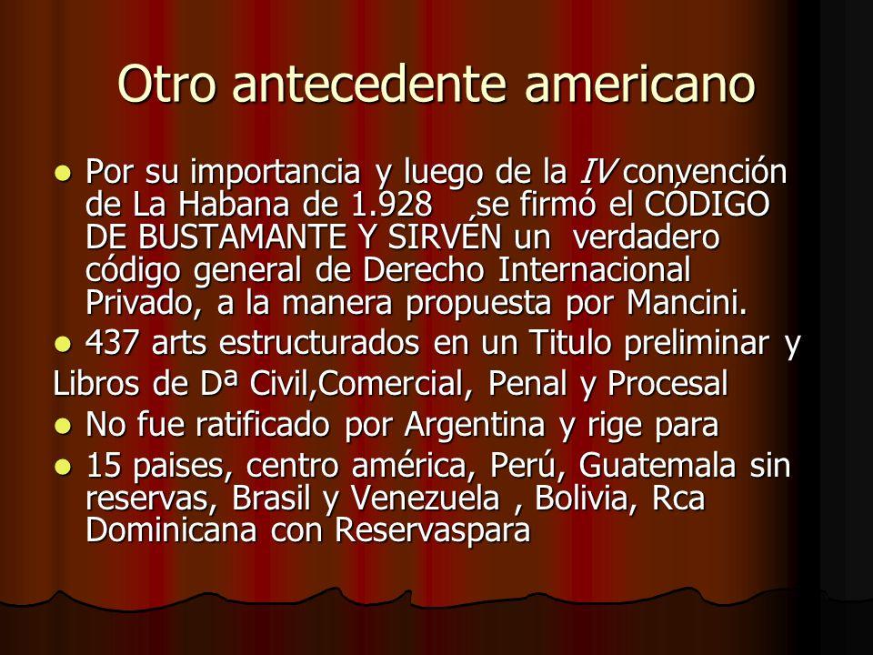 Otro antecedente americano Por su importancia y luego de la IV convención de La Habana de 1.928 se firmó el CÓDIGO DE BUSTAMANTE Y SIRVÉN un verdadero