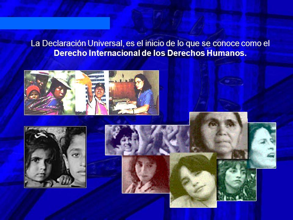 La Declaración Universal, es el inicio de lo que se conoce como el Derecho Internacional de los Derechos Humanos.