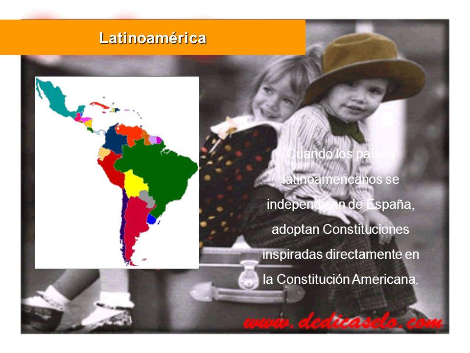 Cuando los países latinoamericanos se independizan de España, adoptan Constituciones inspiradas directamente en la Constitución Americana. Latinoaméri