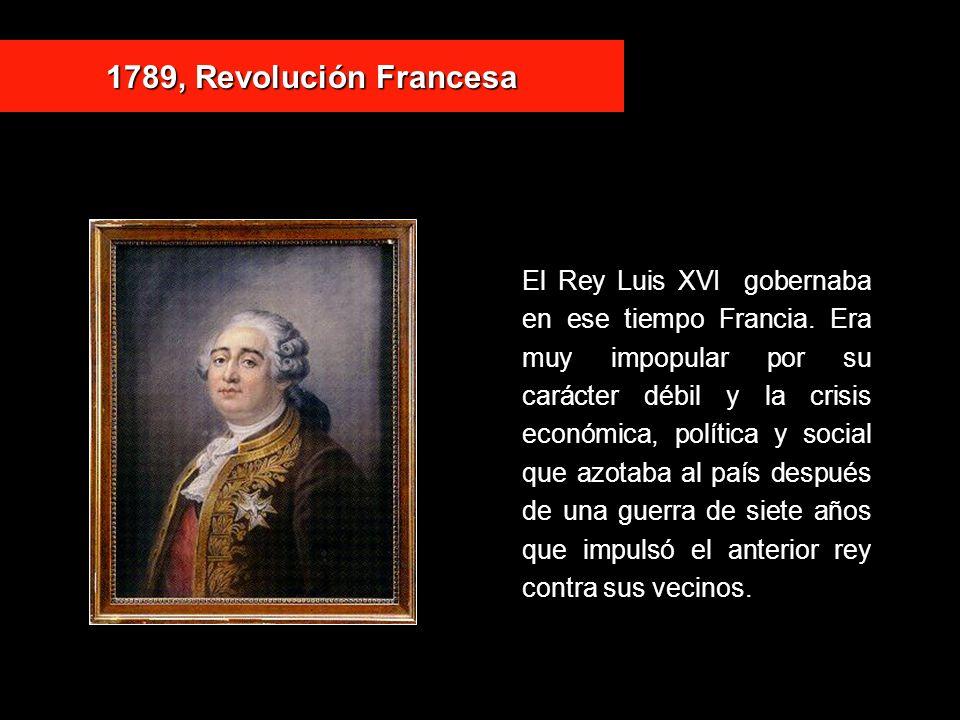 1789, Revolución Francesa El Rey Luis XVI gobernaba en ese tiempo Francia. Era muy impopular por su carácter débil y la crisis económica, política y s