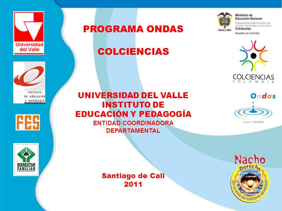 PROGRAMA ONDAS COLCIENCIAS UNIVERSIDAD DEL VALLE INSTITUTO DE EDUCACIÓN Y PEDAGOGÍA ENTIDAD COORDINADORA DEPARTAMENTAL Santiago de Cali 2011