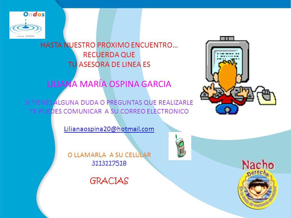 HASTA NUESTRO PROXIMO ENCUENTRO… RECUERDA QUE TU ASESORA DE LINEA ES LILIANA MARÍA OSPINA GARCIA SI TIENES ALGUNA DUDA O PREGUNTAS QUE REALIZARLE TE PUEDES COMUNICAR A SU CORREO ELECTRONICO Lilianaospina20@hotmail.com O LLAMARLA A SU CELULAR 3113117518 GRACIAS