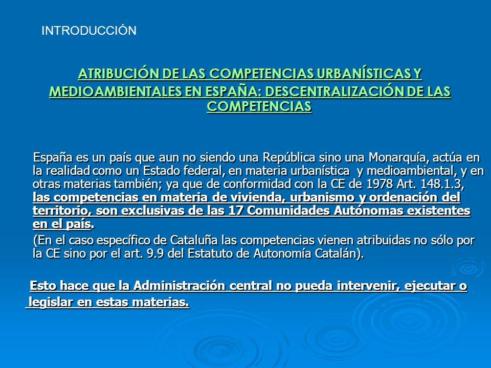 INTRODUCCIÓN ATRIBUCIÓN DE LAS COMPETENCIAS URBANÍSTICAS Y MEDIOAMBIENTALES EN ESPAÑA: DESCENTRALIZACIÓN DE LAS COMPETENCIAS España es un país que aun