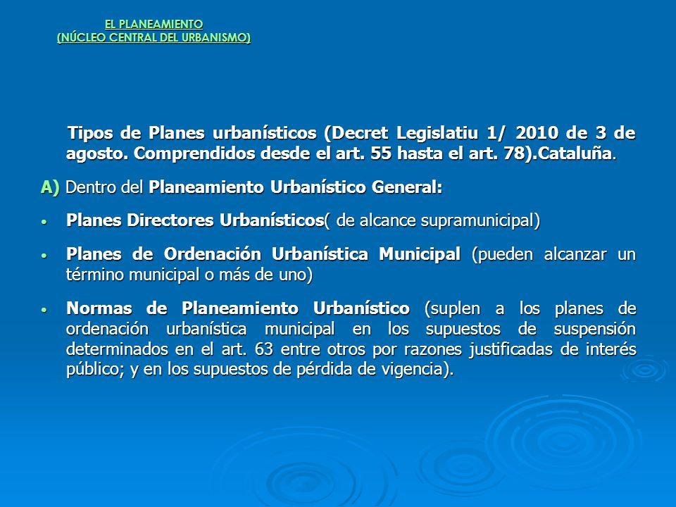 EL PLANEAMIENTO (NÚCLEO CENTRAL DEL URBANISMO) Tipos de Planes urbanísticos (Decret Legislatiu 1/ 2010 de 3 de agosto. Comprendidos desde el art. 55 h