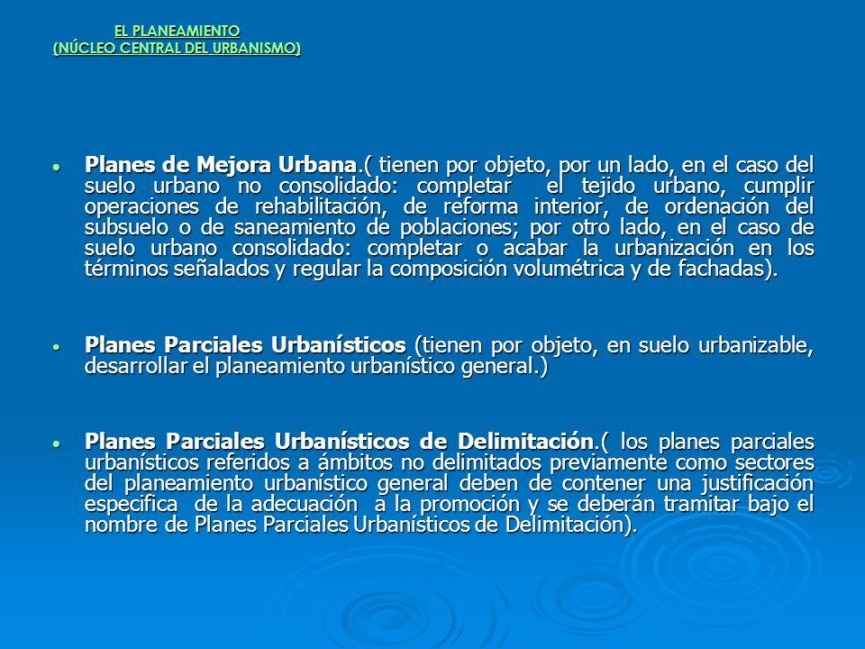 EL PLANEAMIENTO (NÚCLEO CENTRAL DEL URBANISMO) Planes de Mejora Urbana.( tienen por objeto, por un lado, en el caso del suelo urbano no consolidado: c